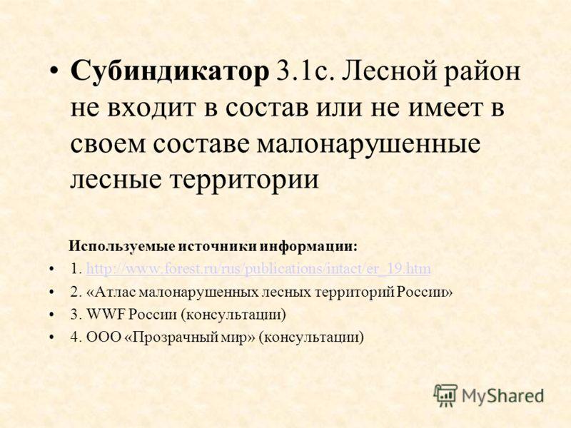 Субиндикатор 3.1c. Лесной район не входит в состав или не имеет в своем составе малонарушенные лесные территории Используемые источники информации: 1. http://www.forest.ru/rus/publications/intact/er_19.htmhttp://www.forest.ru/rus/publications/intact/
