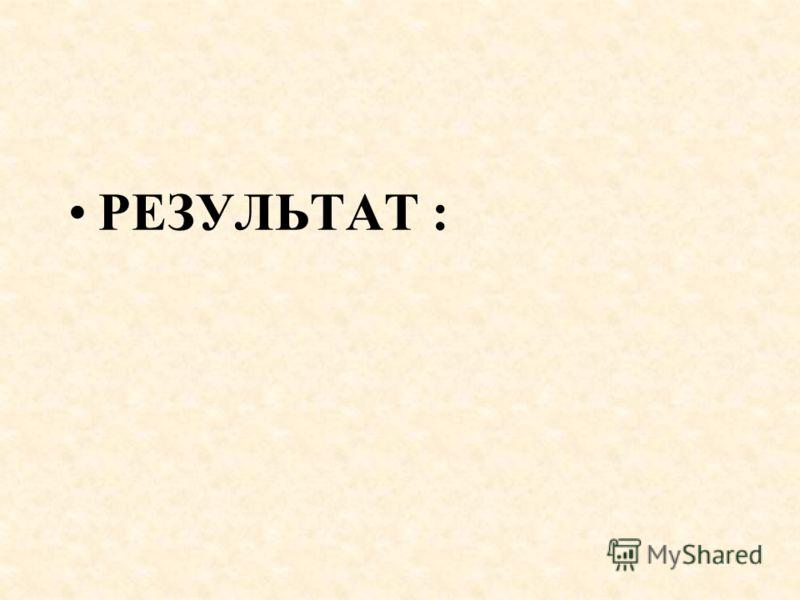 РЕЗУЛЬТАТ :