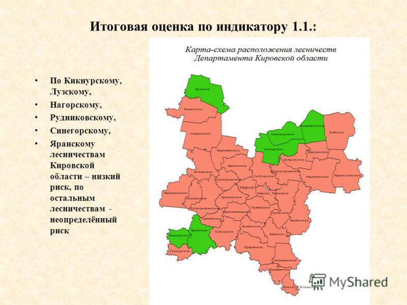 Итоговая оценка по индикатору 1.1.: По Кикнурскому, Лузскому, Нагорскому, Рудниковскому, Синегорскому, Яранскому лесничествам Кировской области – низкий риск, по остальным лесничествам - неопределённый риск