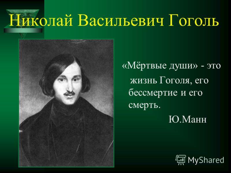 Николай Васильевич Гоголь «Мёртвые души» - это жизнь Гоголя, его бессмертие и его смерть. Ю.Манн