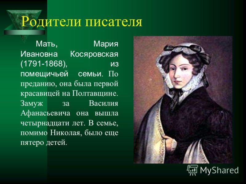 Родители писателя Мать, Мария Ивановна Косяровская (1791-1868), из помещичьей семьи. По преданию, она была первой красавицей на Полтавщине. Замуж за Василия Афанасьевича она вышла четырнадцати лет. В семье, помимо Николая, было еще пятеро детей.