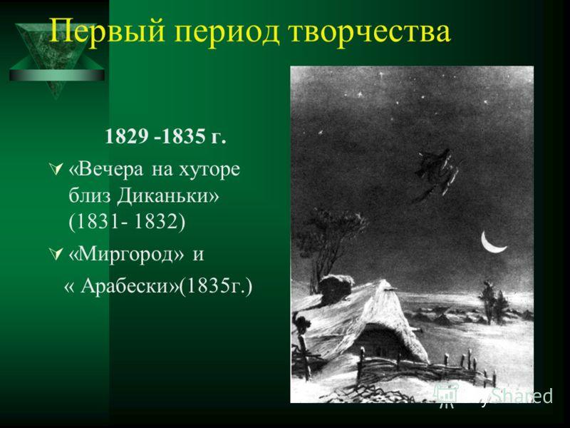 Первый период творчества 1829 -1835 г. «Вечера на хуторе близ Диканьки» (1831- 1832) «Миргород» и « Арабески»(1835г.)