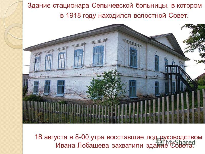 Здание стационара Сепычевской больницы, в котором в 1918 году находился волостной Совет. 18 августа в 8-00 утра восставшие под руководством Ивана Лобашева захватили здание Совета.