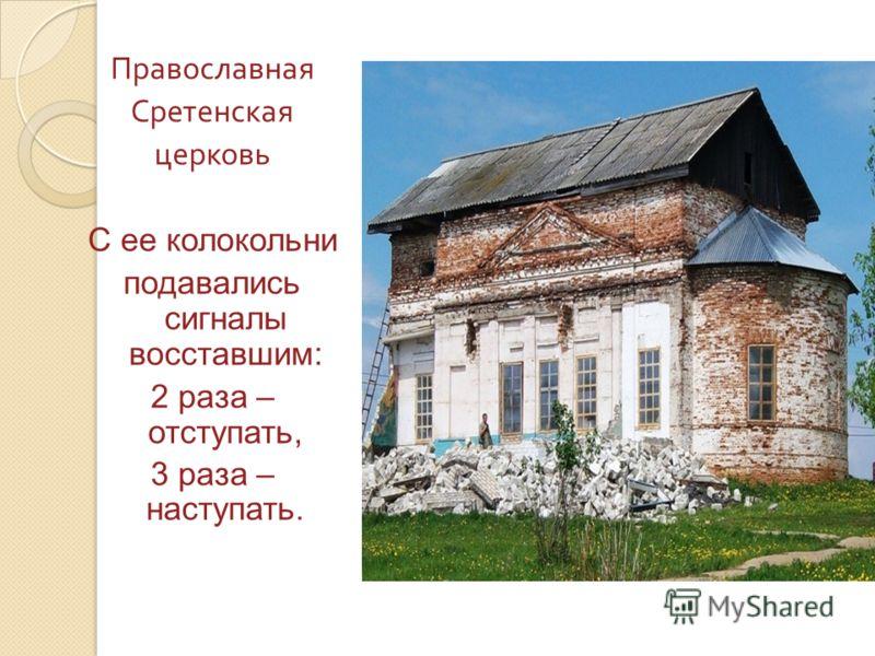 Православная Сретенская церковь С ее колокольни подавались сигналы восставшим: 2 раза – отступать, 3 раза – наступать.