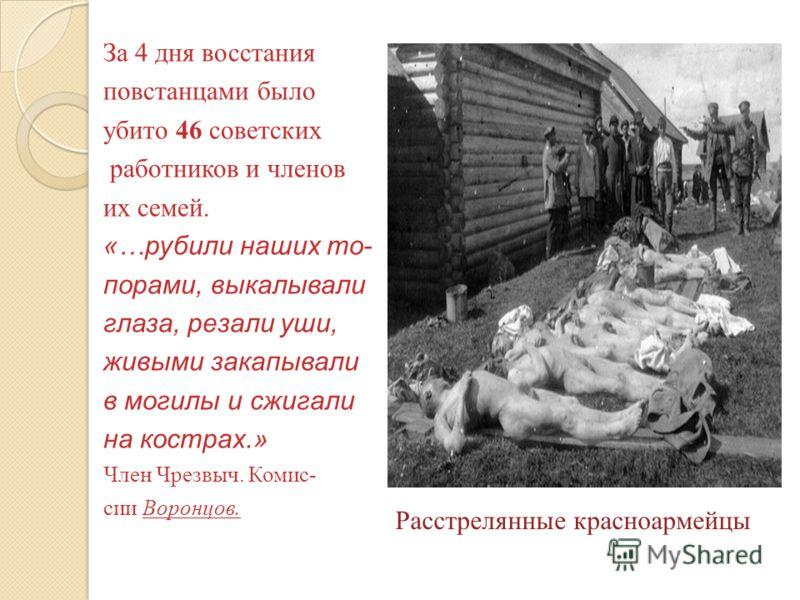 За 4 дня восстания повстанцами было убито 46 советских работников и членов их семей. «…рубили наших то- порами, выкалывали глаза, резали уши, живыми закапывали в могилы и сжигали на кострах.» Член Чрезвыч. Комис- сии Воронцов. Расстрелянные красноарм