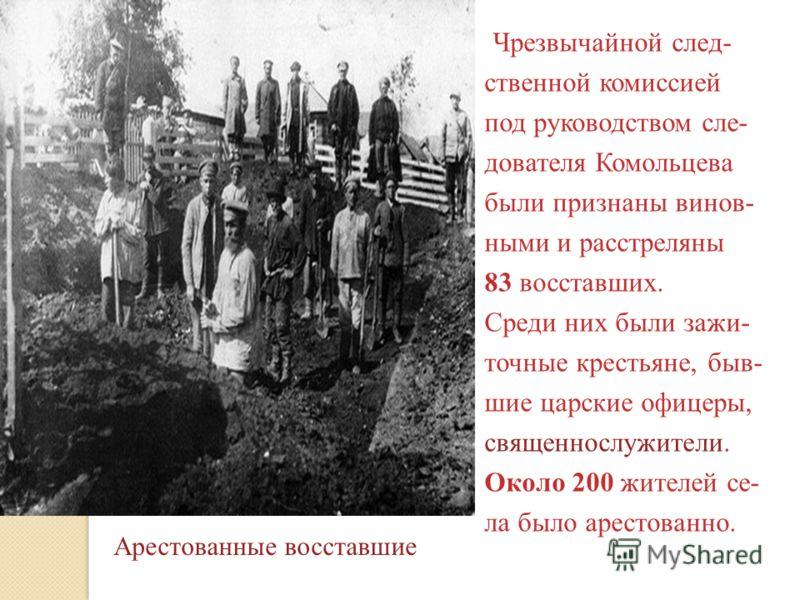 Чрезвычайной след- ственной комиссией под руководством сле- дователя Комольцева были признаны винов- ными и расстреляны 83 восставших. Среди них были зажи- точные крестьяне, быв- шие царские офицеры, священнослужители. Около 200 жителей се- ла было а