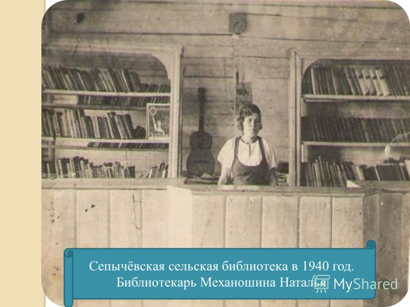 Сепычёвская сельская библиотека в 1940 год. Библиотекарь Механошина Наталья