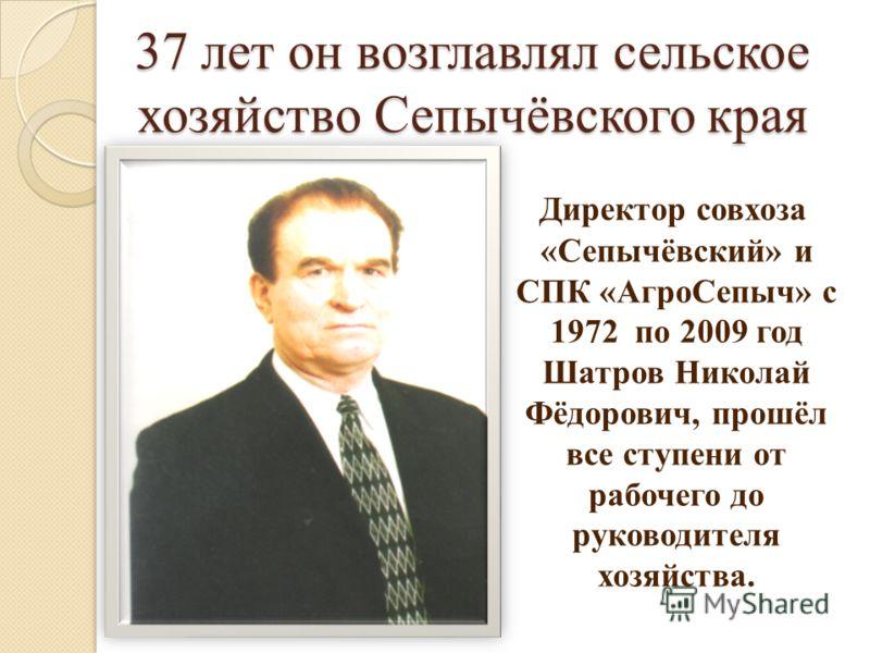 37 лет он возглавлял сельское хозяйство Сепычёвского края Директор совхоза «Сепычёвский» и СПК «АгроСепыч» с 1972 по 2009 год Шатров Николай Фёдорович, прошёл все ступени от рабочего до руководителя хозяйства.