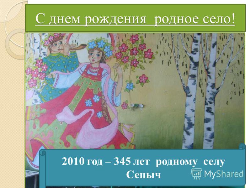 С днем рождения родное село! 2010 год – 345 лет родному селу Сепыч