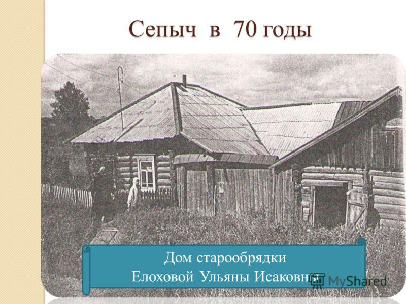 Сепыч в 70 годы Дом старообрядки Елоховой Ульяны Исаковны