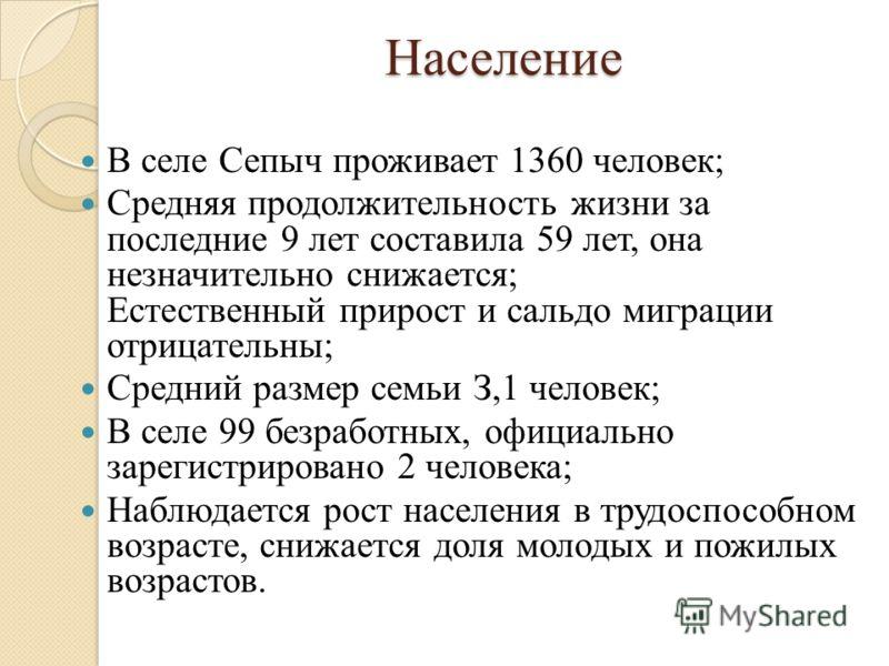Население В селе Сепыч проживает 1360 человек; Средняя продолжительность жизни за последние 9 лет составила 59 лет, она незначительно снижается; Естественный прирост и сальдо миграции отрицательны; Средний размер семьи З,1 человек; В селе 99 безработ