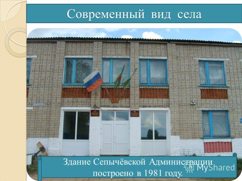 Современный вид села Здание Сепычёвской Администрации построено в 1981 году.