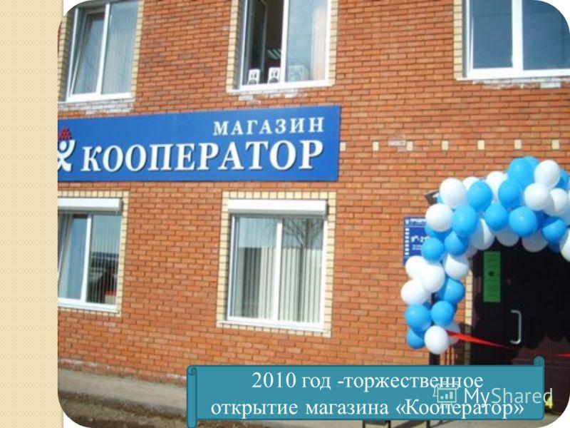 2010 год -торжественное открытие магазина «Кооператор»