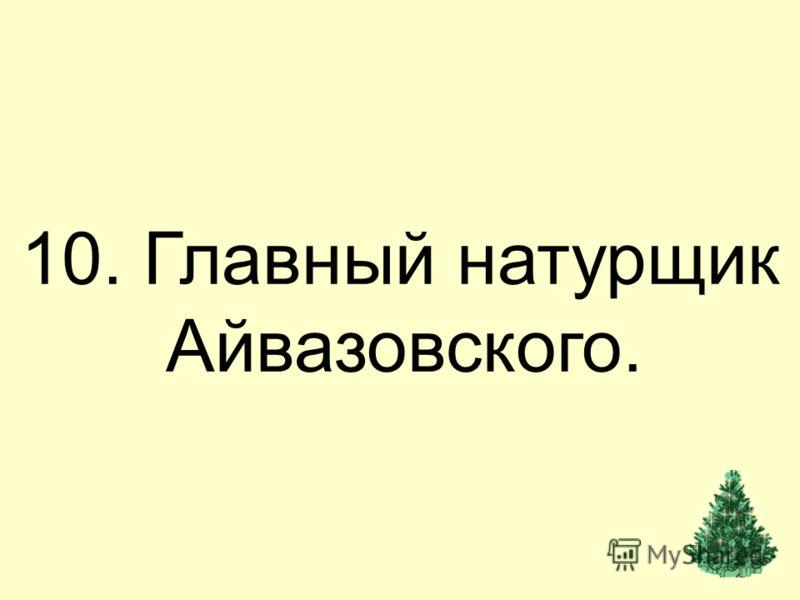 10. Главный натурщик Айвазовского.