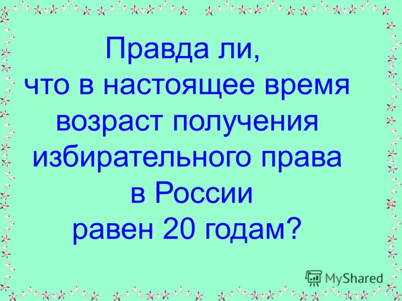 Правда ли, что в настоящее время возраст получения избирательного права в России равен 20 годам?