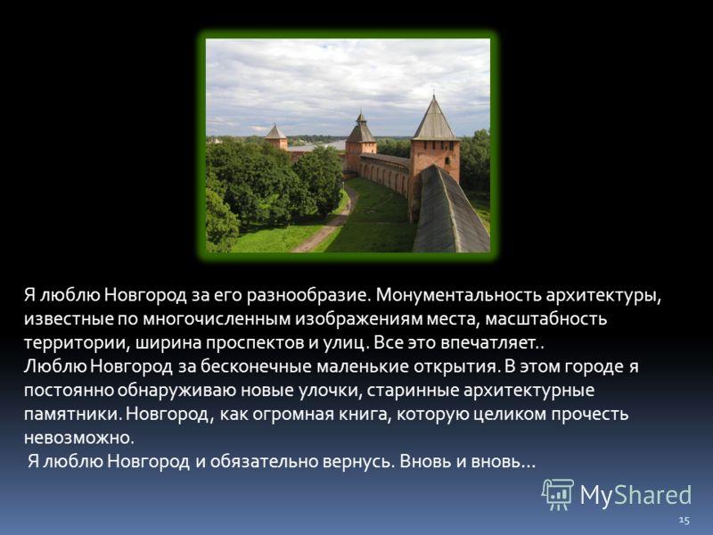 15 Я люблю Новгород за его разнообразие. Монументальность архитектуры, известные по многочисленным изображениям места, масштабность территории, ширина проспектов и улиц. Все это впечатляет.. Люблю Новгород за бесконечные маленькие открытия. В этом го