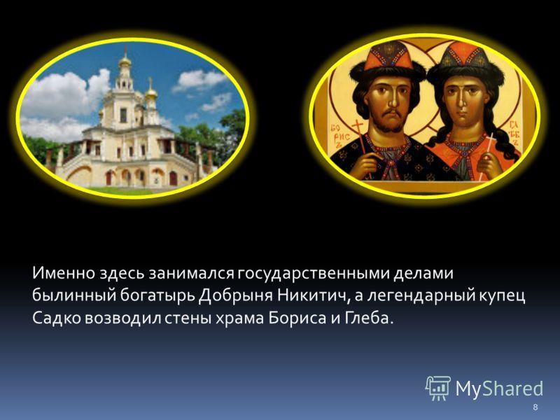 Именно здесь занимался государственными делами былинный богатырь Добрыня Никитич, а легендарный купец Садко возводил стены храма Бориса и Глеба. 8