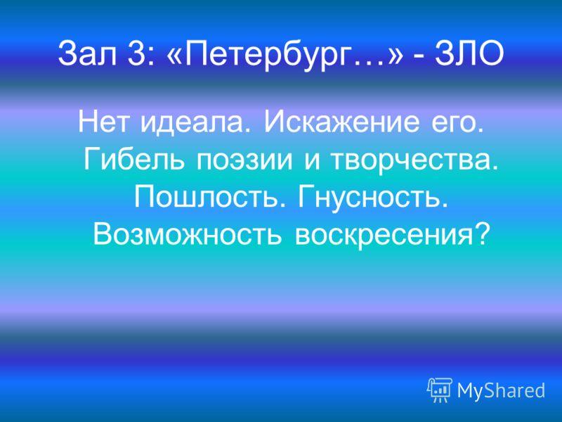 Зал 3: «Петербург…» - ЗЛО Нет идеала. Искажение его. Гибель поэзии и творчества. Пошлость. Гнусность. Возможность воскресения?