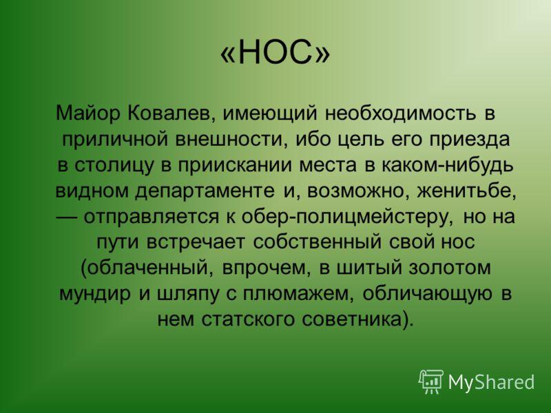 «НОС» Майор Ковалев, имеющий необходимость в приличной внешности, ибо цель его приезда в столицу в приискании места в каком-нибудь видном департаменте и, возможно, женитьбе, отправляется к обер-полицмейстеру, но на пути встречает собственный свой нос