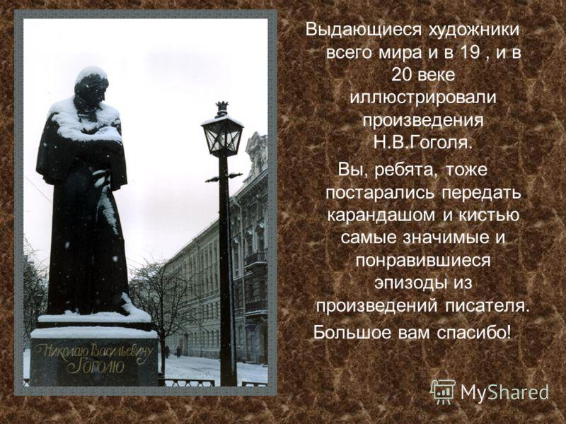 Выдающиеся художники всего мира и в 19, и в 20 веке иллюстрировали произведения Н.В.Гоголя. Вы, ребята, тоже постарались передать карандашом и кистью самые значимые и понравившиеся эпизоды из произведений писателя. Большое вам спасибо!