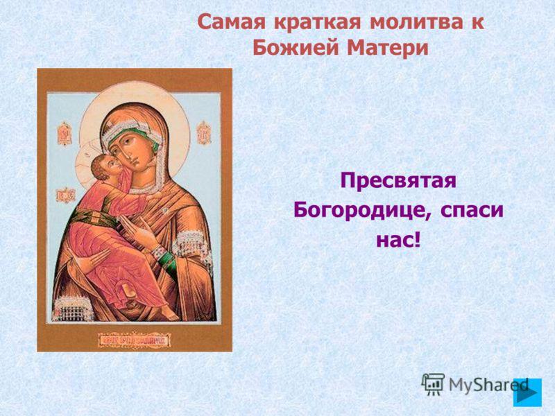 Пресвятая Богородице, спаси нас! Самая краткая молитва к Божией Матери