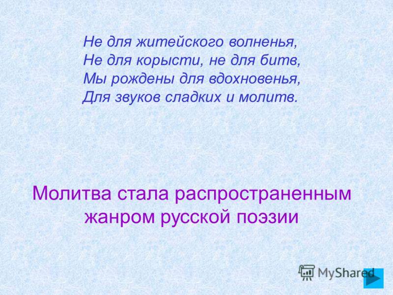 Не для житейского волненья, Не для корысти, не для битв, Мы рождены для вдохновенья, Для звуков сладких и молитв. Молитва стала распространенным жанром русской поэзии