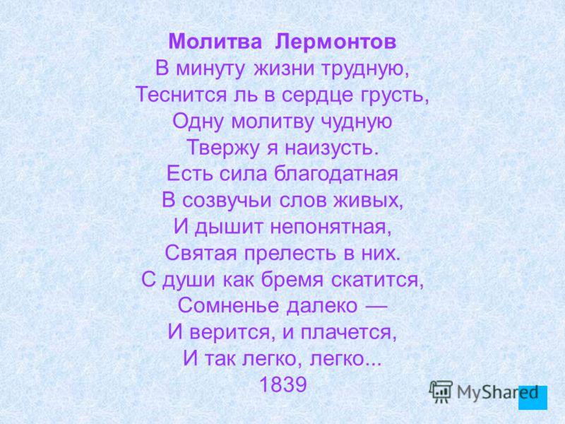 Молитва Лермонтов В минуту жизни трудную, Теснится ль в сердце грусть, Одну молитву чудную Твержу я наизусть. Есть сила благодатная В созвучьи слов живых, И дышит непонятная, Святая прелесть в них. С души как бремя скатится, Сомненье далеко И верится