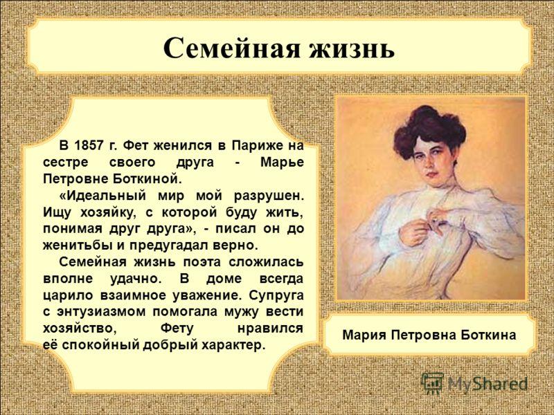 Семейная жизнь В 1857 г. Фет женился в Париже на сестре своего друга - Марье Петровне Боткиной. «Идеальный мир мой разрушен. Ищу хозяйку, с которой буду жить, понимая друг друга», - писал он до женитьбы и предугадал верно. Семейная жизнь поэта сложил