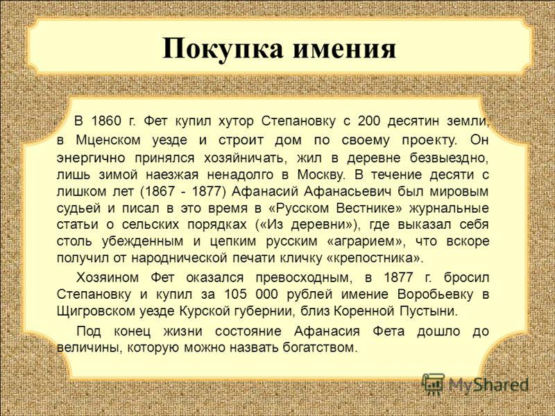 Покупка имения В 1860 г. Фет купил хутор Степановку с 200 десятин земли, в Мценском уезде и строит дом по своему проекту. Он энергично принялся хозяйничать, жил в деревне безвыездно, лишь зимой наезжая ненадолго в Москву. В течение десяти с лишком ле