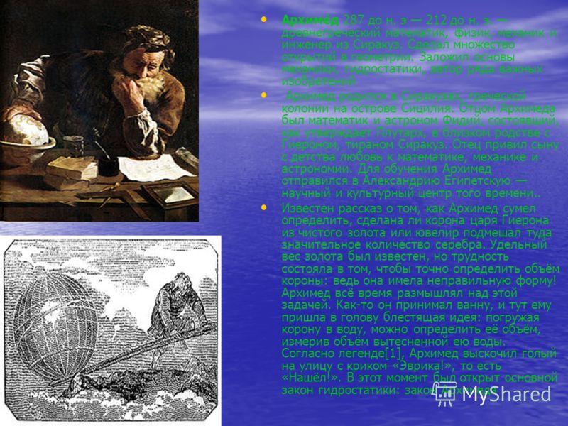 Архиме́д 287 до н. э 212 до н. э. древнегреческий математик, физик, механик и инженер из Сиракуз. Сделал множество открытий в геометрии. Заложил основы механики, гидростатики, автор ряда важных изобретений Архимед родился в Сиракузах, греческой колон