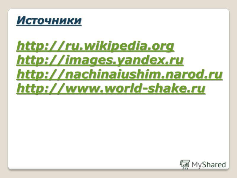Источники http://ru.wikipedia.org http://images.yandex.ru http://nachinaiushim.narod.ru http://www.world-shake.ru