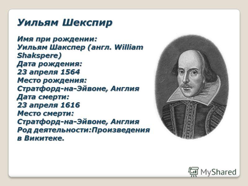 Уильям Шекспир Имя при рождении: Уильям Шакспер (англ. William Shakspere) Дата рождения: 23 апреля 1564 Место рождения: Стратфорд-на-Эйвоне, Англия Дата смерти: 23 апреля 1616 Место смерти: Стратфорд-на-Эйвоне, Англия Род деятельности:Произведения в