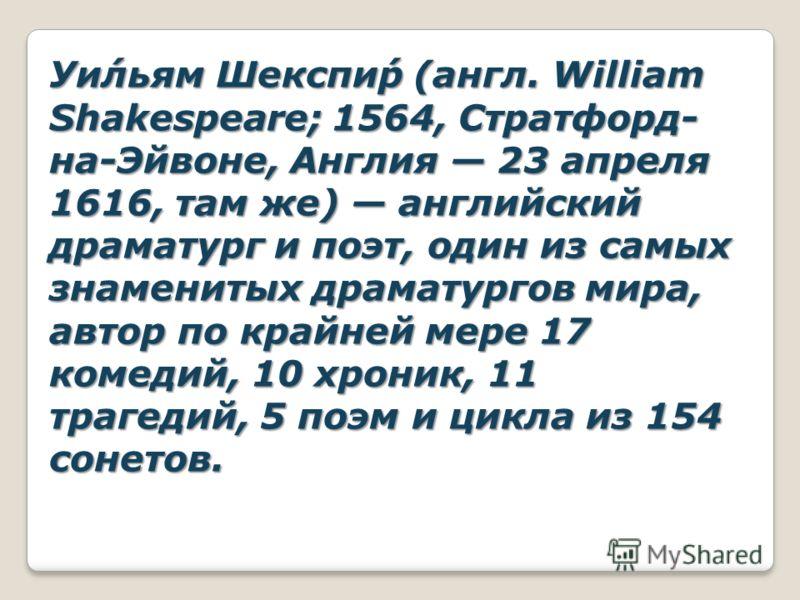 Уи́льям Шекспи́р (англ. William Shakespeare; 1564, Стратфорд- на-Эйвоне, Англия 23 апреля 1616, там же) английский драматург и поэт, один из самых знаменитых драматургов мира, автор по крайней мере 17 комедий, 10 хроник, 11 трагедий, 5 поэм и цикла и