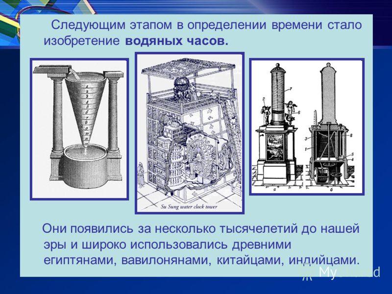 Следующим этапом в определении времени стало изобретение водяных часов. Они появились за несколько тысячелетий до нашей эры и широко использовались древними египтянами, вавилонянами, китайцами, индийцами.