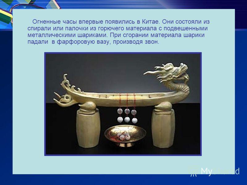 Огненные часы впервые появились в Китае. Они состояли из спирали или палочки из горючего материала с подвешенными металлическими шариками. При сгорании материала шарики падали в фарфоровую вазу, производя звон.