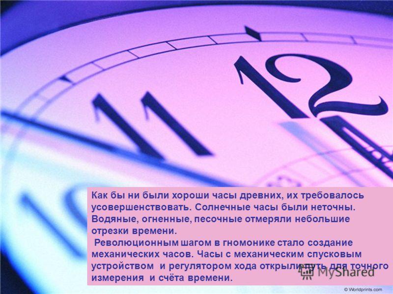 Как бы ни были хороши часы древних, их требовалось усовершенствовать. Солнечные часы были неточны. Водяные, огненные, песочные отмеряли небольшие отрезки времени. Революционным шагом в гномонике стало создание механических часов. Часы с механическим