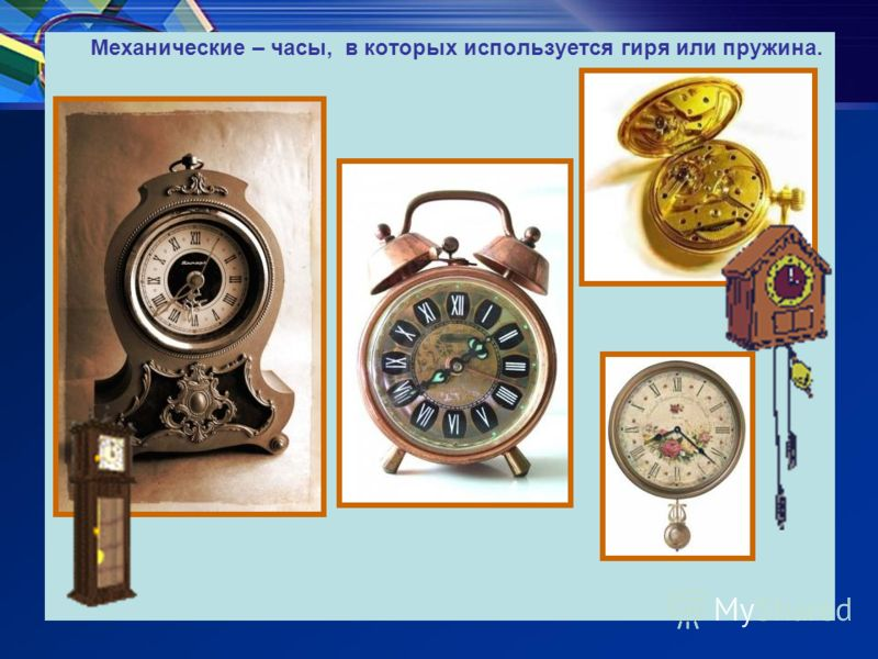 Механические – часы, в которых используется гиря или пружина.