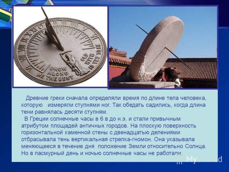 Древние греки сначала определяли время по длине тела человека, которую измеряли ступнями ног. Так обедать садились, когда длина тени равнялась десяти ступням. В Греции солнечные часы в 6 в до н.э. и стали привычным атрибутом площадей античных городов