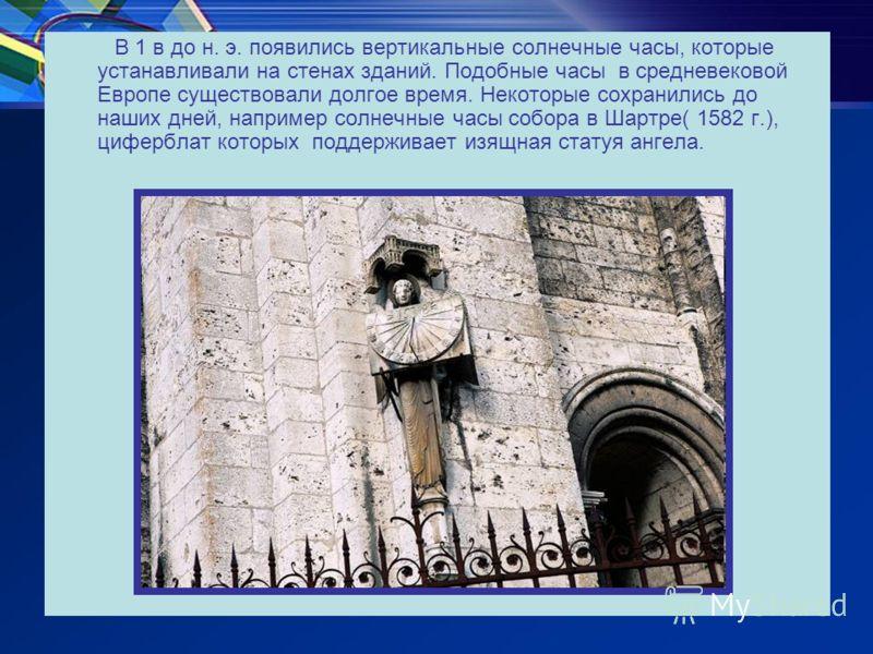 В 1 в до н. э. появились вертикальные солнечные часы, которые устанавливали на стенах зданий. Подобные часы в средневековой Европе существовали долгое время. Некоторые сохранились до наших дней, например солнечные часы собора в Шартре( 1582 г.), цифе