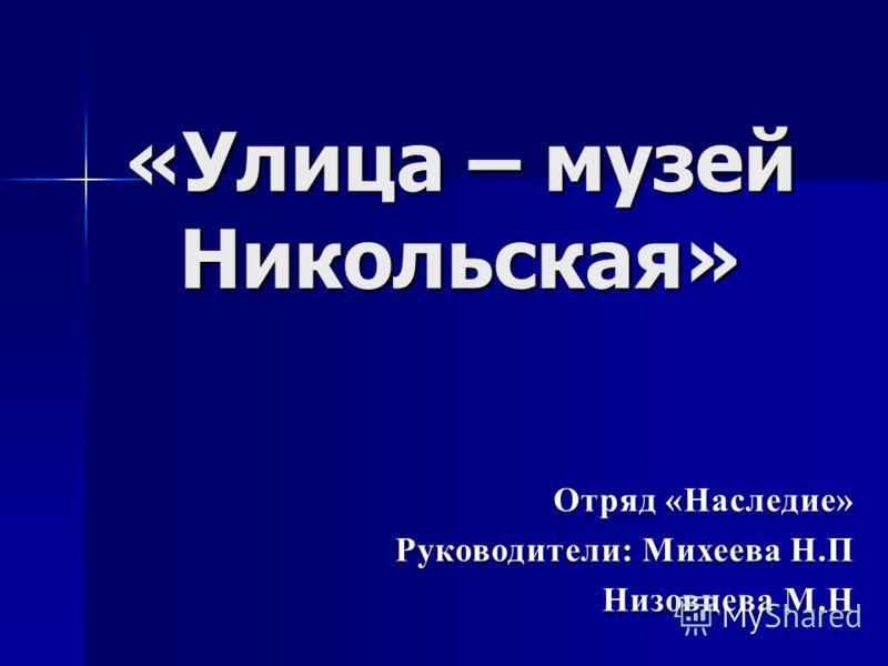 «Улица – музей Никольская» Отряд «Наследие» Руководители: Михеева Н.П Низовцева М.Н