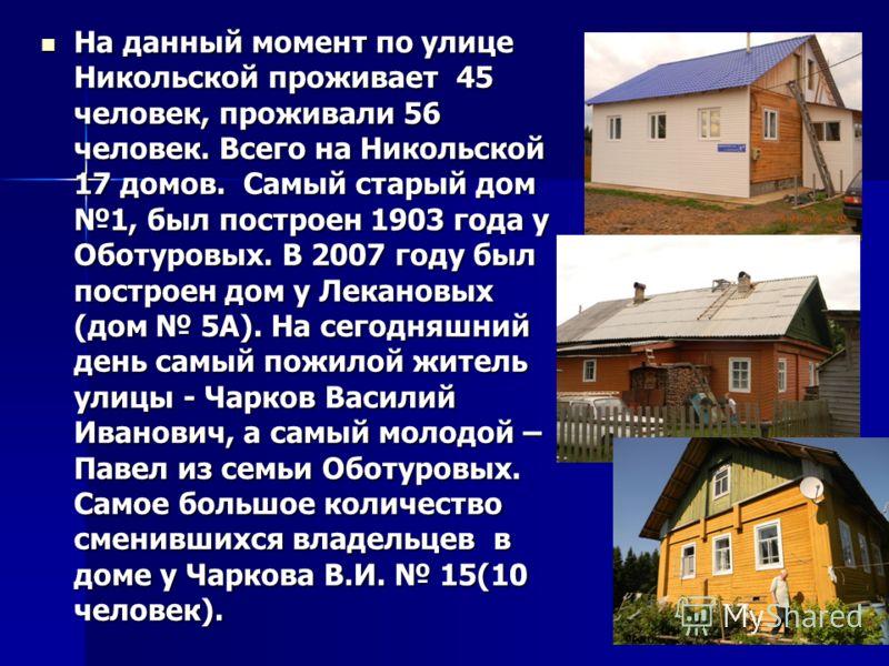 На данный момент по улице Никольской проживает 45 человек, проживали 56 человек. Всего на Никольской 17 домов. Самый старый дом 1, был построен 1903 года у Оботуровых. В 2007 году был построен дом у Лекановых (дом 5А). На сегодняшний день самый пожил