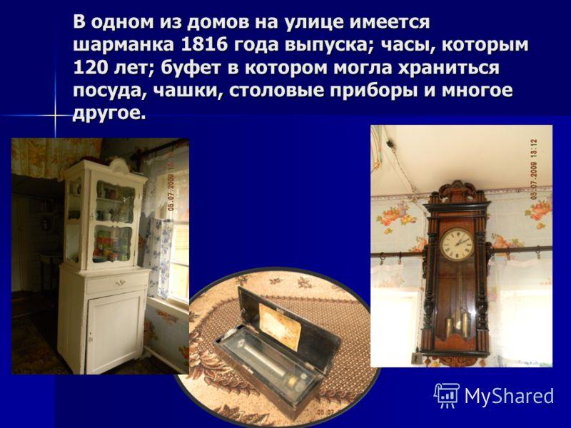 В одном из домов на улице имеется шарманка 1816 года выпуска; часы, которым 120 лет; буфет в котором могла храниться посуда, чашки, столовые приборы и многое другое.