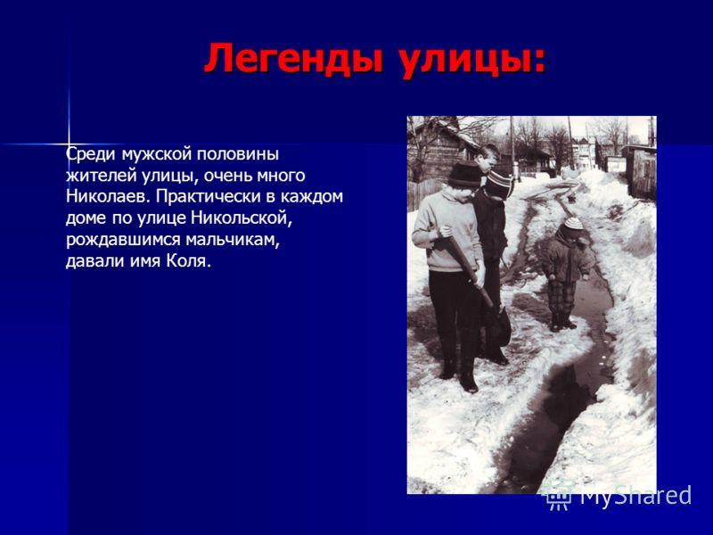 Легенды улицы: Среди мужской половины жителей улицы, очень много Николаев. Практически в каждом доме по улице Никольской, рождавшимся мальчикам, давали имя Коля.