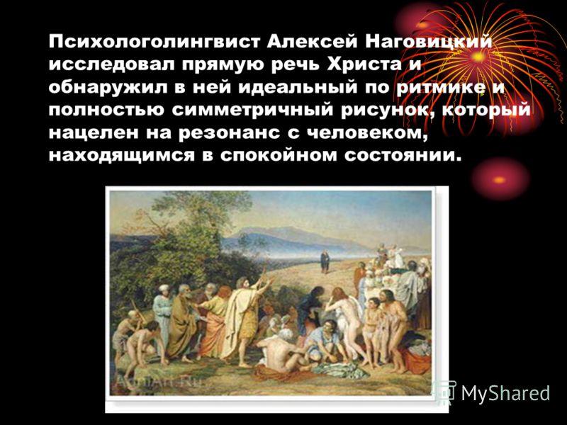 Психологолингвист Алексей Наговицкий исследовал прямую речь Христа и обнаружил в ней идеальный по ритмике и полностью симметричный рисунок, который нацелен на резонанс с человеком, находящимся в спокойном состоянии.