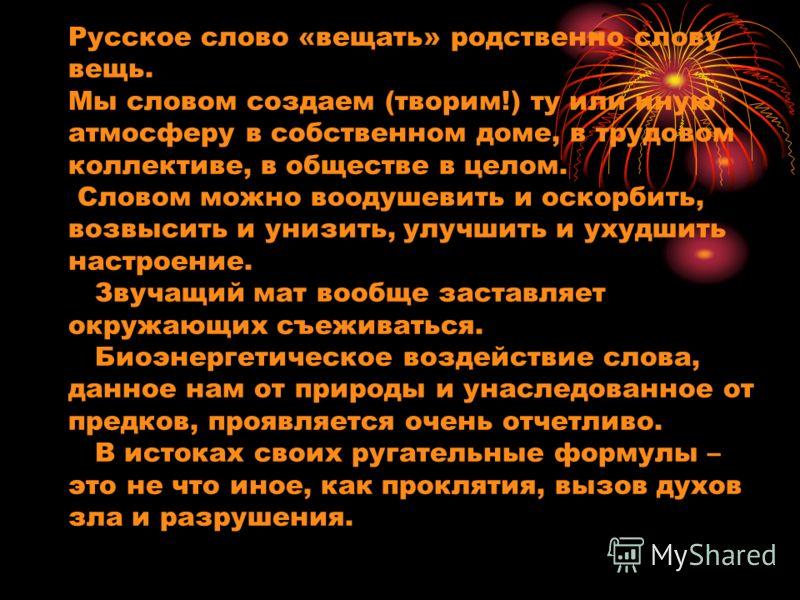 Русское слово «вещать» родственно слову вещь. Мы словом создаем (творим!) ту или иную атмосферу в собственном доме, в трудовом коллективе, в обществе в целом. Словом можно воодушевить и оскорбить, возвысить и унизить, улучшить и ухудшить настроение.
