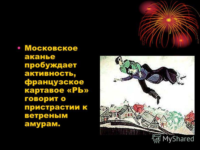Московское аканье пробуждает активность, французское картавое «РЬ» говорит о пристрастии к ветреным амурам.