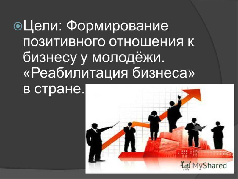 Цели: Формирование позитивного отношения к бизнесу у молодёжи. «Реабилитация бизнеса» в стране.