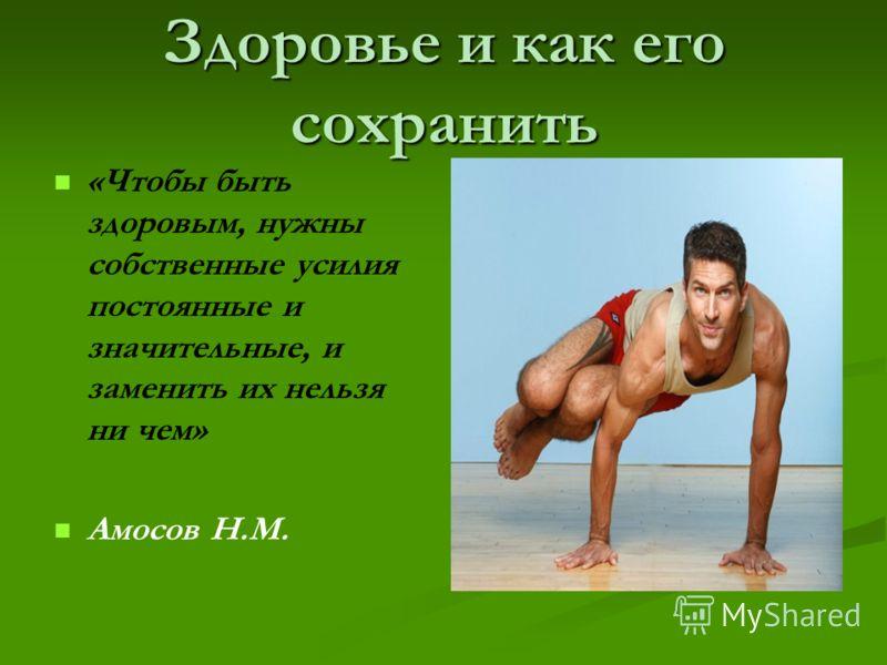 Здоровье и как его сохранить «Чтобы быть здоровым, нужны собственные усилия постоянные и значительные, и заменить их нельзя ни чем» Амосов Н.М.