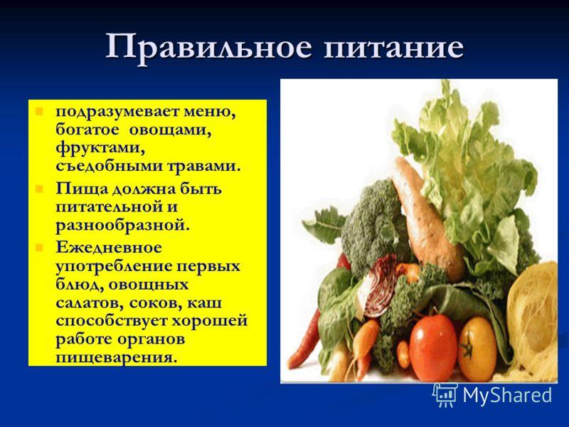 Правильное питание подразумевает меню, богатое овощами, фруктами, съедобными травами. Пища должна быть питательной и разнообразной. Ежедневное употребление первых блюд, овощных салатов, соков, каш способствует хорошей работе органов пищеварения.