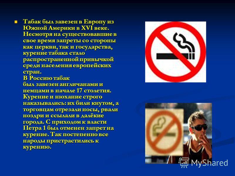 Табак был завезен в Европу из Южной Америки в XVI веке. Несмотря на существовавшие в свое время запреты со стороны как церкви, так и государства, курение табака стало распространенной привычкой среди населения европейских стран. В Россию табак был за